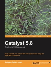 Catalyst 5.8: the Perl MVC Framework ebook by Antano Solar John