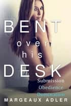 Bent Over His Desk Bundle 1: Submission, Obedience, Domination ebook by Margeaux Adler