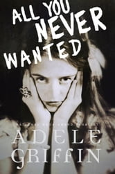 All You Never Wanted ebook by Adele Griffin