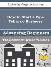 How to Start a Pipe Tobacco Business (Beginners Guide) ebook by Lavenia Gerber,Sam Enrico