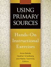 Using Primary Sources - Hands-On Instructional Exercises ebook by Anne Bahde,Heather Smedberg,Mattie Taormina