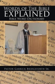 Words of The Bible explained - Bible Word Dictionary ebook by Pastor Garrick Bridgeforth Sr.