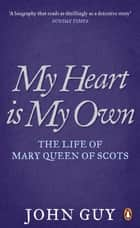 My Heart is My Own - The Life of Mary Queen of Scots ebook by John Guy