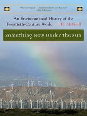 Something New Under the Sun: An Environmental History of the Twentieth-Century World (The Global Century Series) ebook by J. R. McNeill