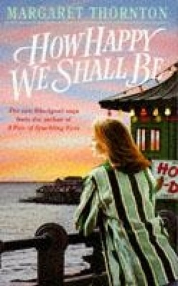 How Happy We Shall Be - A gripping Blackpool saga that is hard to put down ebook by Margaret Thornton
