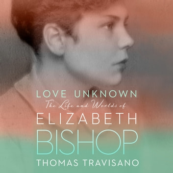 Love Unknown - The Life and Worlds of Elizabeth Bishop audiobook by Thomas Travisano