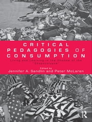 "Critical Pedagogies of Consumption - Living and Learning in the Shadow of the ""Shopocalypse"" ebook by Jennifer A. Sandlin,Peter McLaren"