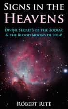 Signs in the Heavens: Divine Secrets of the Zodiac & the Blood Moons of 2014! ebook by Robert Rite