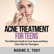Acne Treatment for Teens: The Ultimate Guide to Cure Acne and Have Clear Skin for Teenagers audiobook by Nadine C. Thuy