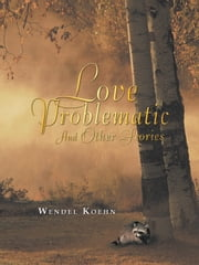 Love Problematic - and Other Stories ebook by Wendel Koehn