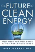 The Future of Clean Energy - Who Wins and Who Loses as the World Goes Green eBook by Gary Schwendiman