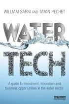 Water Tech - A Guide to Investment, Innovation and Business Opportunities in the Water Sector ebook by William Sarni, Tamin Pechet