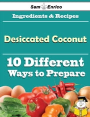 10 Ways to Use Desiccated Coconut (Recipe Book) ebook by Aleen Tanaka,Sam Enrico