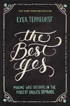 The Best Yes - Making Wise Decisions in the Midst of Endless Demands ebook by Lysa TerKeurst