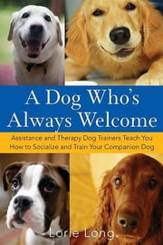 A Dog Who's Always Welcome - Assistance and Therapy Dog Trainers Teach You How to Socialize and Train Your Companion Dog ebook by Lorie Long