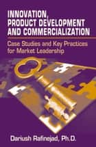 Innovation, Product Development and Commercialization - Case Studies and Key Practices for Market Leadership ebook by Dariush Rafinejad