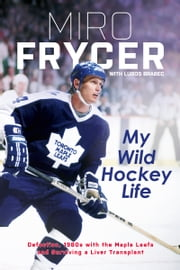 My Wild Hockey Life - Defection, 1980s with the Maple Leafs and Surviving a Liver Transplant ebook by Miro Frycer, Lubos Brabec
