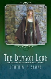The Dragon Lord - The Fairy Princess Chronicles - Book 2 ebook by Cynthia A Sears
