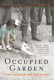 The Occupied Garden - A Family Memoir of War-Torn Holland ebook by Kristen den Hartog, Tracy Kasaboski