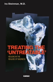 Treating the 'Untreatable' - Healing in the Realms of Madness ebook by Ira Steinman