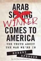 Arab Winter Comes to America ebook by Robert Spencer