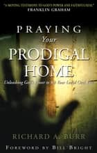 Praying Your Prodigal Home ebook by Richard A. Burr,Bill Bright