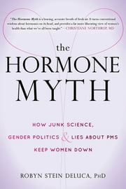 The Hormone Myth - How Junk Science, Gender Politics, and Lies about PMS Keep Women Down ebook by Robyn Stein DeLuca, PhD
