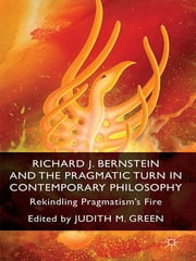 Richard J. Bernstein and the Pragmatist Turn in Contemporary Philosophy - Rekindling Pragmatism's Fire ebook by Professor Judith M. Green