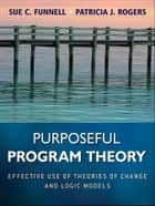 Purposeful Program Theory ebook by Sue C. Funnell,Patricia J. Rogers