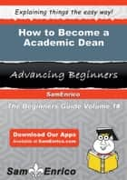 How to Become a Academic Dean - How to Become a Academic Dean ebook by Tanesha Carvalho