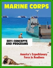 2011 U.S. Marine Corps (USMC) Concepts and Programs: Comprehensive Guide to Weapons, Aviation, Command and Control, Ground and Combat Vehicles, Expeditionary and Maritime Support, Installations ebook by Progressive Management