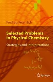 Selected Problems in Physical Chemistry - Strategies and Interpretations ebook by Predrag-Peter Ilich