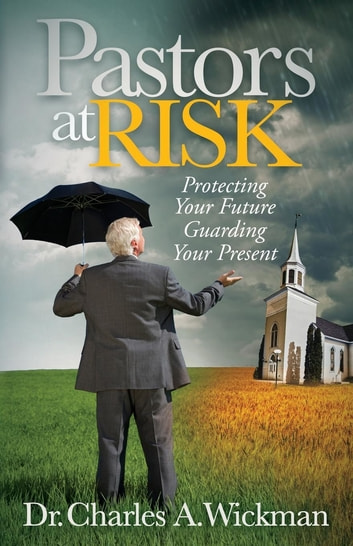 Pastors at Risk - Protecting Your Future Guarding Your Present ebook by Charles A. Wickman