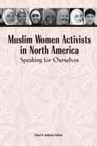 Muslim Women Activists in North America - Speaking for Ourselves ebook by Katherine Bullock