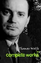 Thomas Wolfe: The Complete Works ebook by Thomas Wolfe