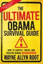 The Ultimate Obama Survival Guide - How to Survive, Thrive, and Prosper During Obamageddon ebook by Wayne Allyn Root