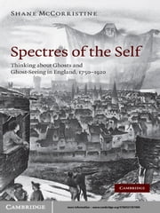 Spectres of the Self - Thinking about Ghosts and Ghost-Seeing in England, 1750–1920 ebook by Shane McCorristine