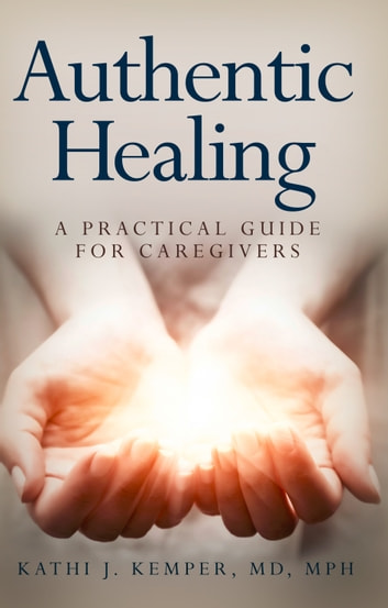 Authentic Healing - A Practical Guide for Caregivers ebook by Dr. Kathi  Kemper