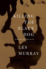 Killing the Black Dog - A Memoir of Depression ebook by Les Murray