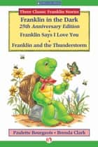 Franklin in the Dark (25th Anniversary Edition), Franklin Says I Love You, and Franklin and the Thunderstorm ebook by Paulette Bourgeois,Brenda Clark
