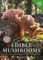 Edible Mushrooms - A forager's guide to the wild fungi of Britain and Europe ebook by Geoff Dann