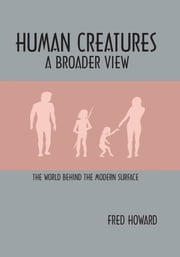 Human Creatures - A Broader View: The World behind the Modern Surface ebook by Fred Howard
