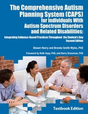 The Comprehensive Autism Planning System (CAPS) for Individuals With Autism Spectrum Disorders and Related Disabilities - Integrating Evidence-Based Practicies Throughout the Student's Day; Second Edition ebook by Shawn Henry,Brenda Smith Myles PhD PhD, PhD