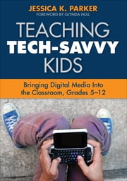 Teaching Tech-Savvy Kids - Bringing Digital Media Into the Classroom, Grades 5-12 ebook by Jessica K. Parker