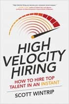 High Velocity Hiring: How to Hire Top Talent in an Instant ebook by Scott Wintrip