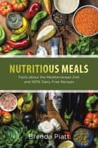 Nutritious Meals: Facts about the Mediterranean Diet and 100% Dairy Free Recipes ebook by Brenda Piatt