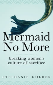 Mermaid No More: Breaking Women's Culture of Sacrifice ebook by Stephanie Golden