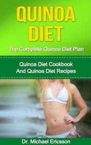 Quinoa Diet: The Complete Quinoa Diet Plan: Quinoa Diet Cookbook And Quinoa Diet Recipes ebook by Dr. Michael Ericsson