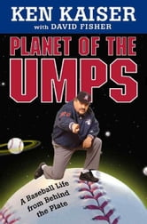 Planet of the Umps - A Baseball Life from Behind the Plate ebook by Ken Kaiser,David Fisher