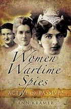 Women Wartime Spies - Active or Passive? ebook by Ann Kramer